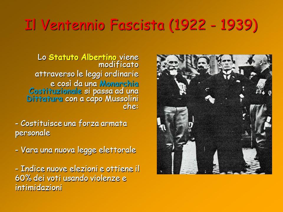 Il Ventennio Fascista (1922 - 1939) Lo Statuto Albertino viene modificato attraverso le leggi ordinarie e così da una Monarchia Costituzionale si pass