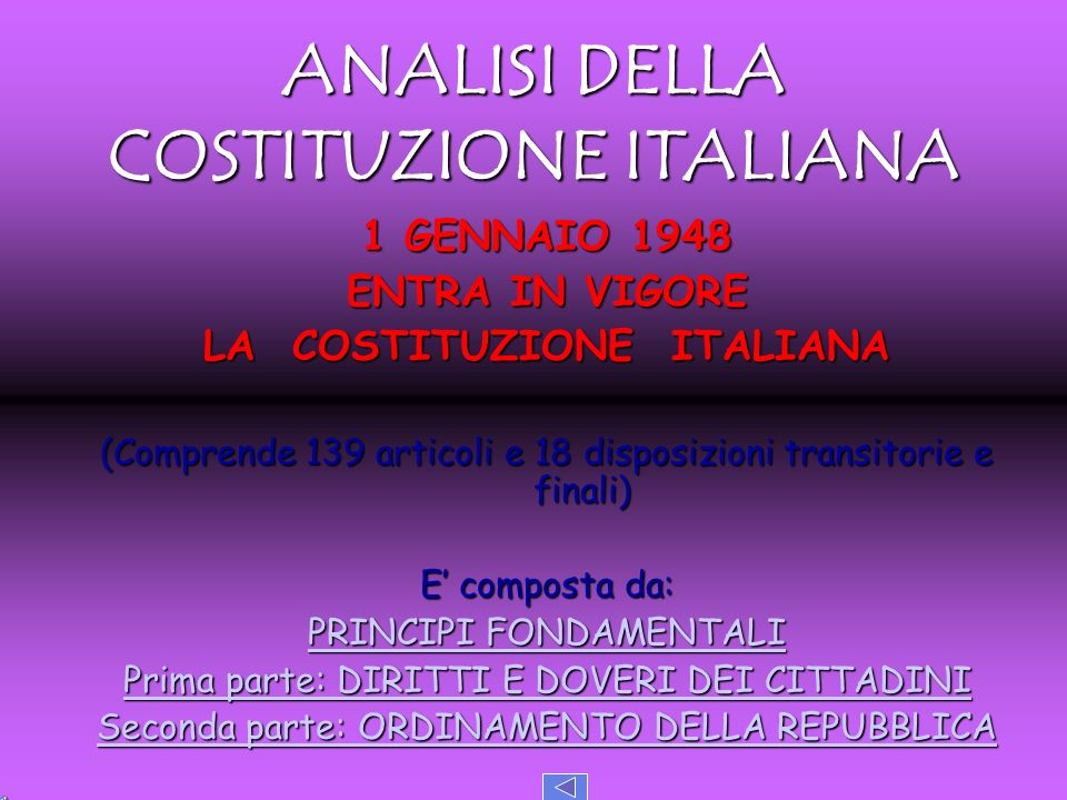 ANALISI DELLA COSTITUZIONE ITALIANA 1 GENNAIO 1948 ENTRA IN VIGORE LA COSTITUZIONE ITALIANA (Comprende 139 articoli e 18 disposizioni transitorie e fi