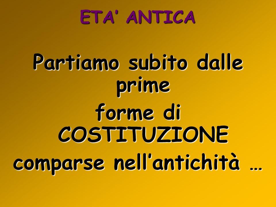 ETA ANTICA Partiamo subito dalle prime forme di COSTITUZIONE comparse nellantichità …