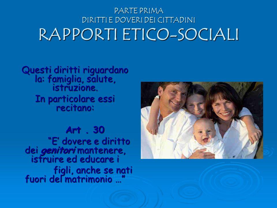 PARTE PRIMA DIRITTI E DOVERI DEI CITTADINI RAPPORTI ETICO-SOCIALI Questi diritti riguardano la: famiglia, salute, istruzione. In particolare essi reci