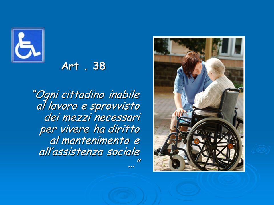 Art. 38 Art. 38 Ogni cittadino inabile al lavoro e sprovvisto dei mezzi necessari per vivere ha diritto al mantenimento e allassistenza sociale …