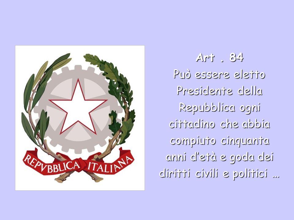 Art. 84 Può essere eletto Presidente della Repubblica ogni cittadino che abbia compiuto cinquanta anni detà e goda dei diritti civili e politici …