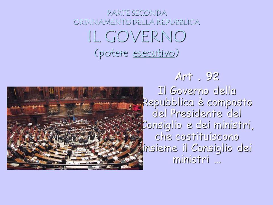 PARTE SECONDA ORDINAMENTO DELLA REPUBBLICA IL GOVERNO (potere esecutivo) Art. 92 Il Governo della Repubblica è composto del Presidente del Consiglio e