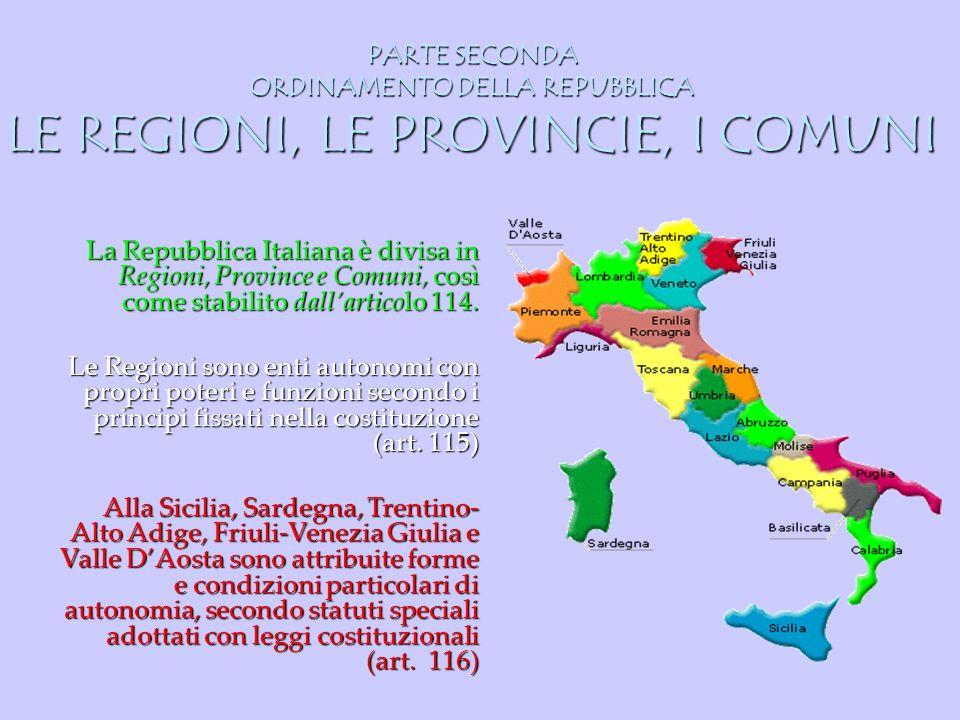 PARTE SECONDA ORDINAMENTO DELLA REPUBBLICA LE REGIONI, LE PROVINCIE, I COMUNI La Repubblica Italiana è divisa in Regioni, Province e Comuni, così come
