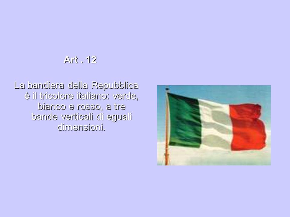 Art. 12 Art. 12 La bandiera della Repubblica è il tricolore italiano: verde, bianco e rosso, a tre bande verticali di eguali dimensioni.