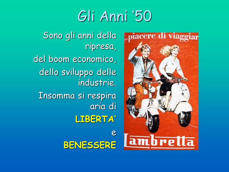 Gli Anni 50 Sono gli anni della ripresa, del boom economico, dello sviluppo delle industrie. Insomma si respira aria di LIBERTA eBENESSERE
