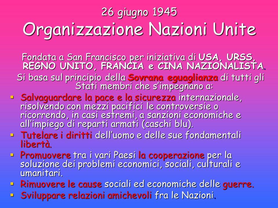 26 giugno 1945 Organizzazione Nazioni Unite Fondata a San Francisco per iniziativa di USA, URSS, REGNO UNITO, FRANCIA e CINA NAZIONALISTA. Si basa sul