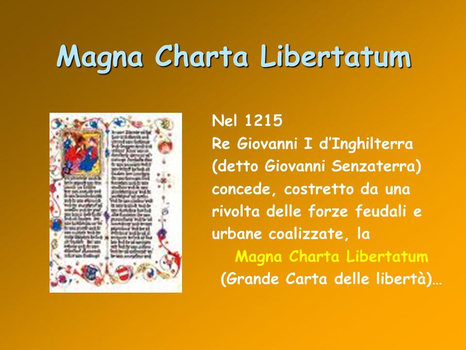 Magna Charta Libertatum Nel 1215 Re Giovanni I dInghilterra (detto Giovanni Senzaterra) concede, costretto da una rivolta delle forze feudali e urbane