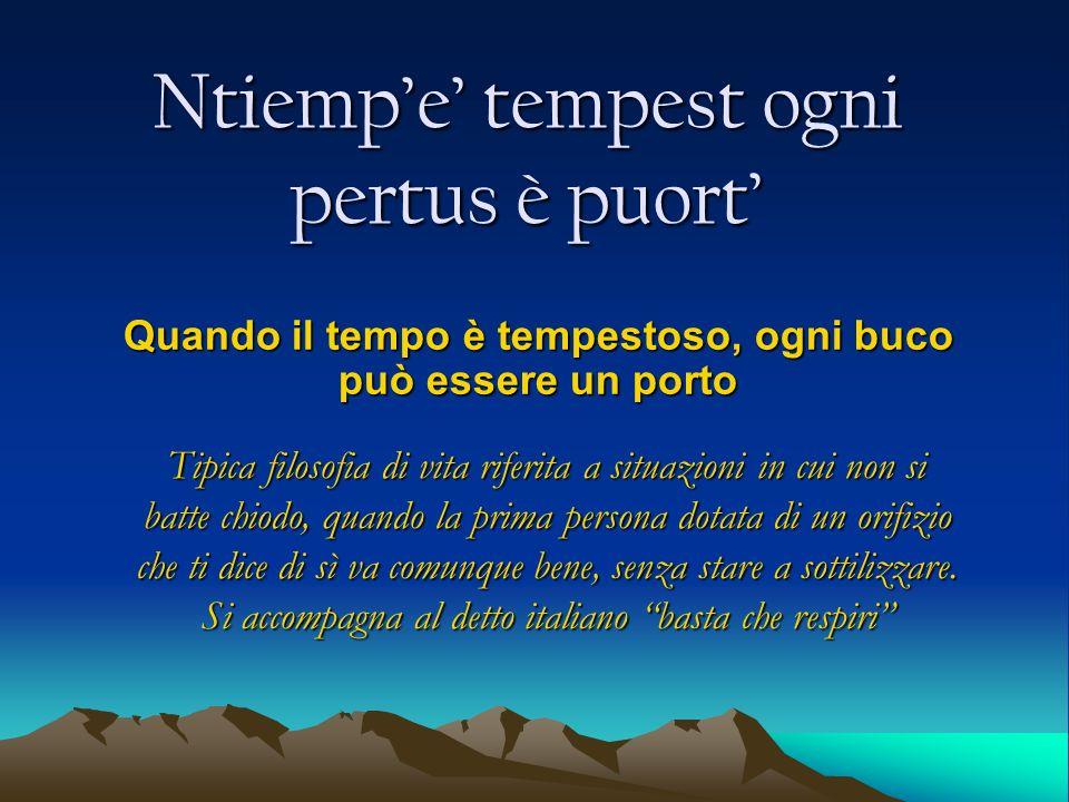 Ntiempe tempest ogni pertus è puort Quando il tempo è tempestoso, ogni buco può essere un porto Tipica filosofia di vita riferita a situazioni in cui