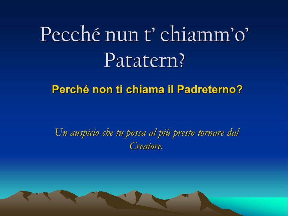 Pecché nun t chiammo Patatern? Perché non ti chiama il Padreterno? Un auspicio che tu possa al più presto tornare dal Creatore.