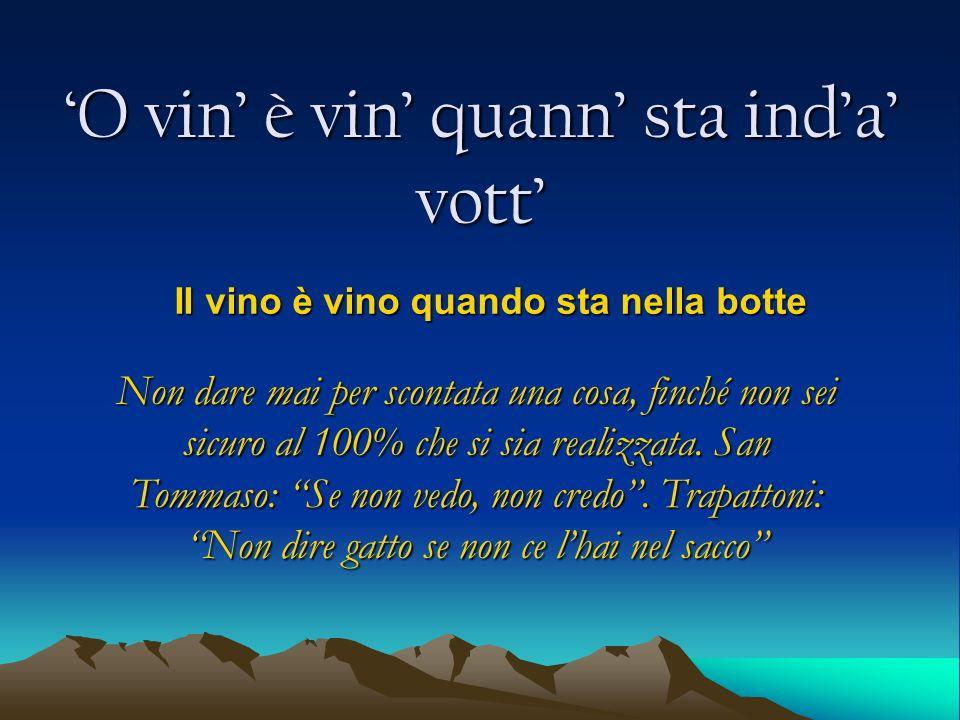 O vin è vin quann sta inda vott Il vino è vino quando sta nella botte Non dare mai per scontata una cosa, finché non sei sicuro al 100% che si sia rea