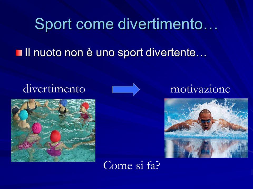 Sport come divertimento… Il nuoto non è uno sport divertente… divertimento motivazione Come si fa?