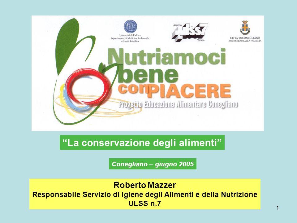1 La conservazione degli alimenti Roberto Mazzer Responsabile Servizio di Igiene degli Alimenti e della Nutrizione ULSS n.7 Conegliano – giugno 2005