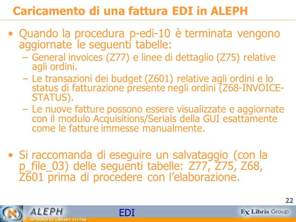 EDI 22 Caricamento di una fattura EDI in ALEPH Quando la procedura p-edi-10 è terminata vengono aggiornate le seguenti tabelle: –General invoices (Z77) e linee di dettaglio (Z75) relative agli ordini.