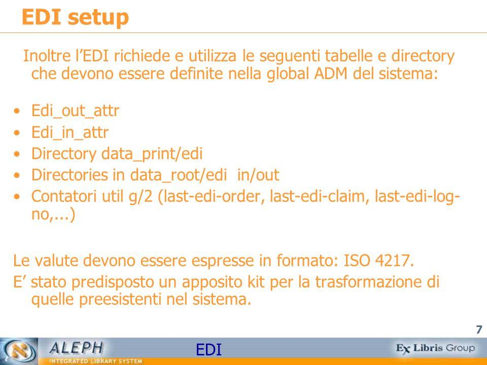 EDI 7 EDI setup Inoltre lEDI richiede e utilizza le seguenti tabelle e directory che devono essere definite nella global ADM del sistema: Edi_out_attr Edi_in_attr Directory data_print/edi Directories in data_root/edi in/out Contatori util g/2 (last-edi-order, last-edi-claim, last-edi-log- no,...) Le valute devono essere espresse in formato: ISO 4217.