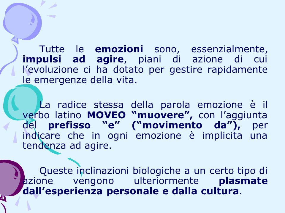 Tutte le emozioni sono, essenzialmente, impulsi ad agire, piani di azione di cui levoluzione ci ha dotato per gestire rapidamente le emergenze della v