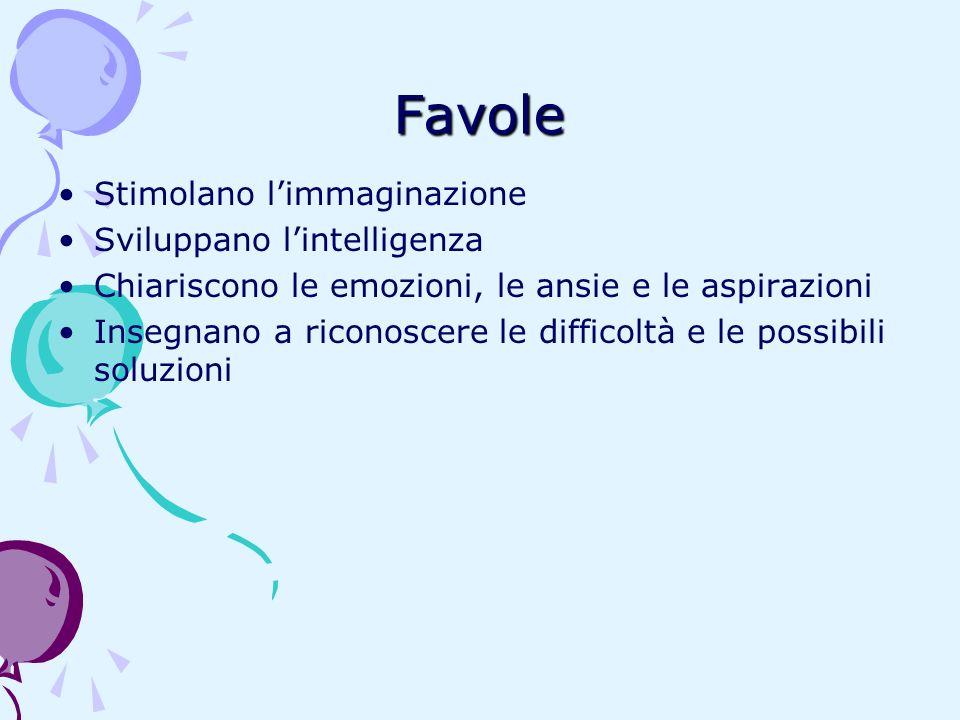 Favole Stimolano limmaginazione Sviluppano lintelligenza Chiariscono le emozioni, le ansie e le aspirazioni Insegnano a riconoscere le difficoltà e le