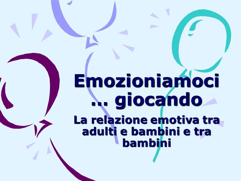 Emozioniamoci … giocando La relazione emotiva tra adulti e bambini e tra bambini