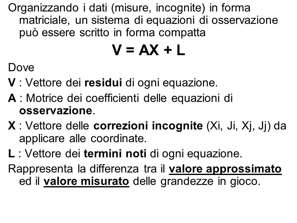 Organizzando i dati (misure, incognite) in forma matriciale, un sistema di equazioni di osservazione può essere scritto in forma compatta V = AX + L D