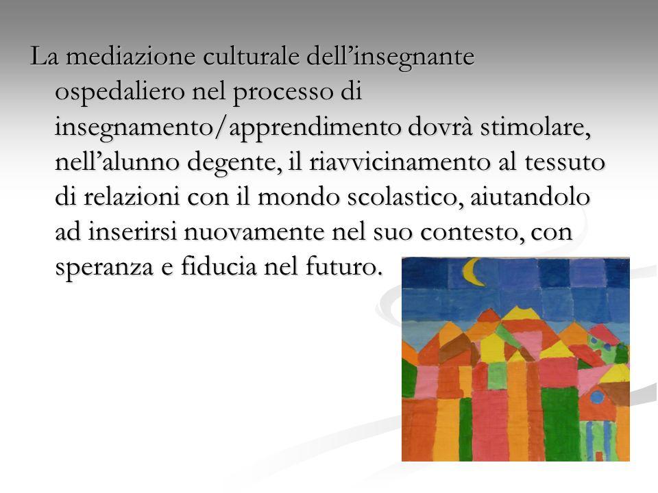 La mediazione culturale dellinsegnante ospedaliero nel processo di insegnamento/apprendimento dovrà stimolare, nellalunno degente, il riavvicinamento al tessuto di relazioni con il mondo scolastico, aiutandolo ad inserirsi nuovamente nel suo contesto, con speranza e fiducia nel futuro.