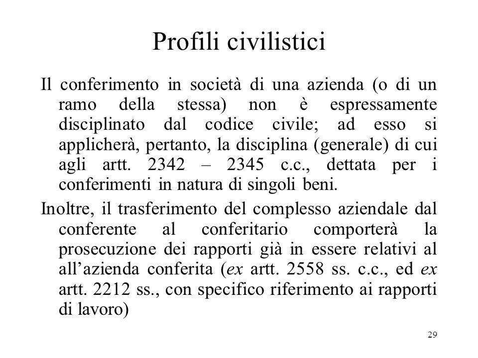 29 Profili civilistici Il conferimento in società di una azienda (o di un ramo della stessa) non è espressamente disciplinato dal codice civile; ad esso si applicherà, pertanto, la disciplina (generale) di cui agli artt.