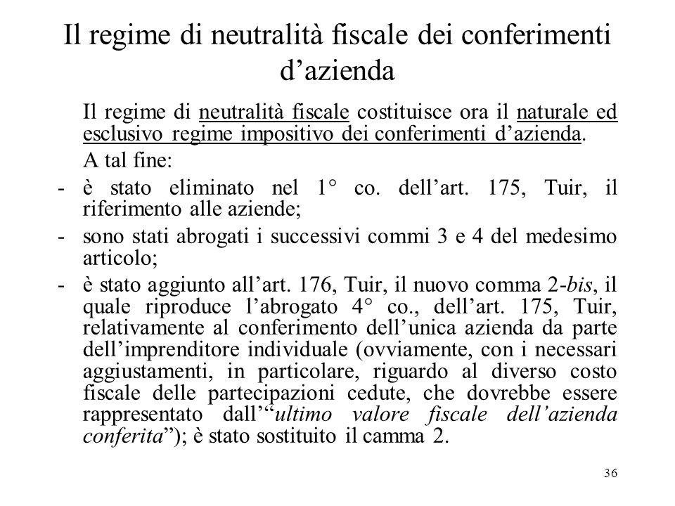 36 Il regime di neutralità fiscale dei conferimenti dazienda Il regime di neutralità fiscale costituisce ora il naturale ed esclusivo regime impositivo dei conferimenti dazienda.