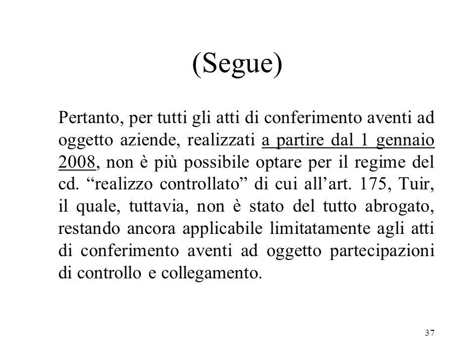 37 (Segue) Pertanto, per tutti gli atti di conferimento aventi ad oggetto aziende, realizzati a partire dal 1 gennaio 2008, non è più possibile optare per il regime del cd.