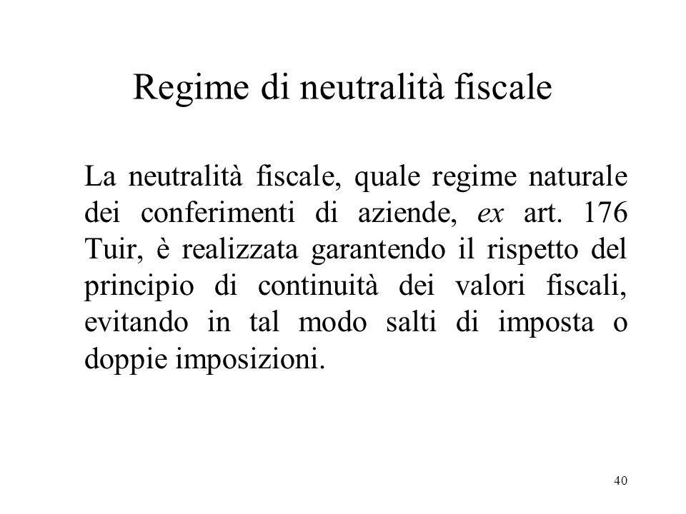 40 Regime di neutralità fiscale La neutralità fiscale, quale regime naturale dei conferimenti di aziende, ex art.