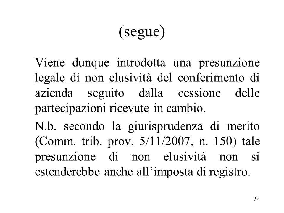 54 (segue) Viene dunque introdotta una presunzione legale di non elusività del conferimento di azienda seguito dalla cessione delle partecipazioni ricevute in cambio.