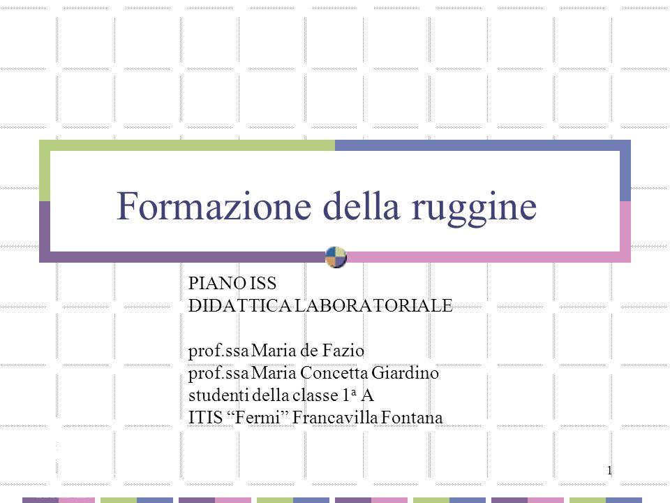 1 Formazione della ruggine PIANO ISS DIDATTICA LABORATORIALE prof.ssa Maria de Fazio prof.ssa Maria Concetta Giardino studenti della classe 1 a A ITIS