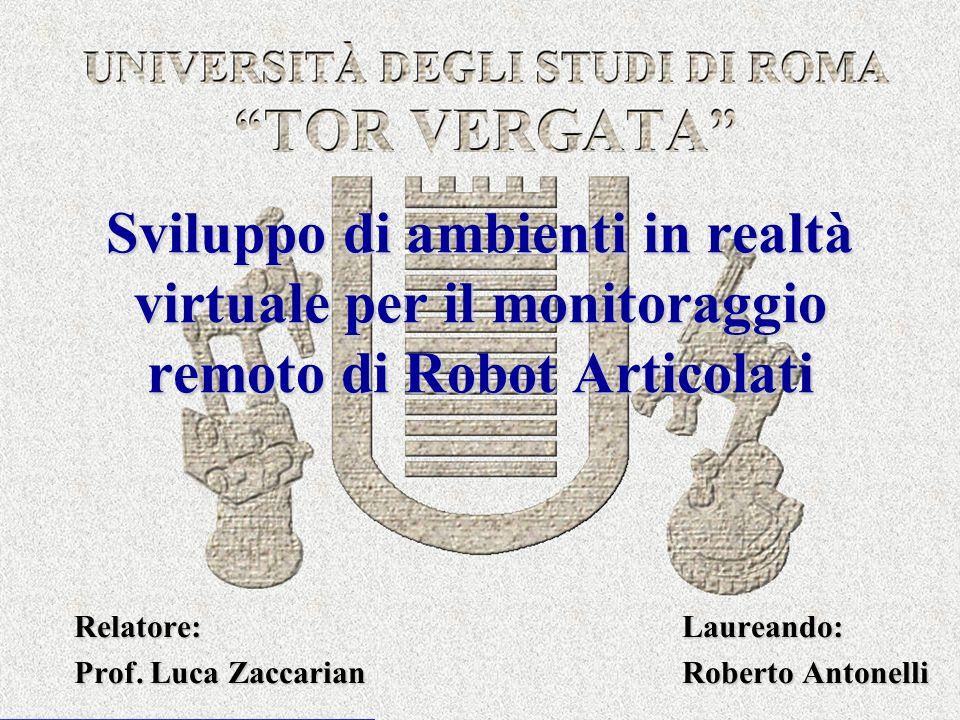 Sviluppo di ambienti in realtà virtuale per il monitoraggio remoto di Robot Articolati Relatore: Laureando: Prof. Luca Zaccarian Roberto Antonelli