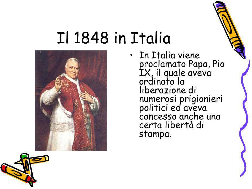 Il 1848 in Italia In Italia viene proclamato Papa, Pio IX, il quale aveva ordinato la liberazione di numerosi prigionieri politici ed aveva concesso a