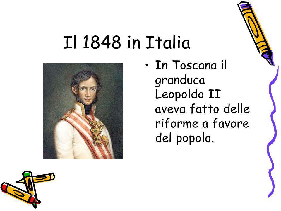 Il 1848 in Italia In Toscana il granduca Leopoldo II aveva fatto delle riforme a favore del popolo.