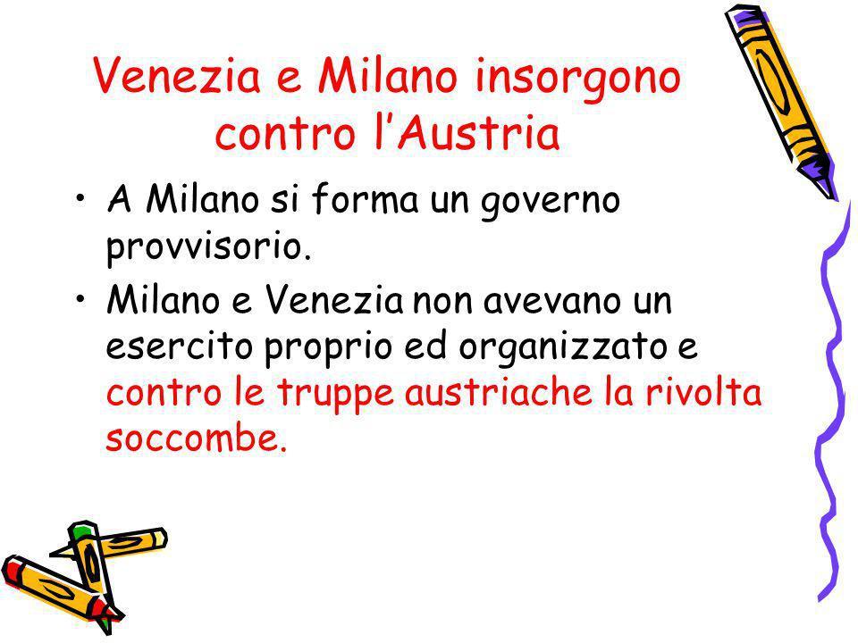Venezia e Milano insorgono contro lAustria A Milano si forma un governo provvisorio. Milano e Venezia non avevano un esercito proprio ed organizzato e