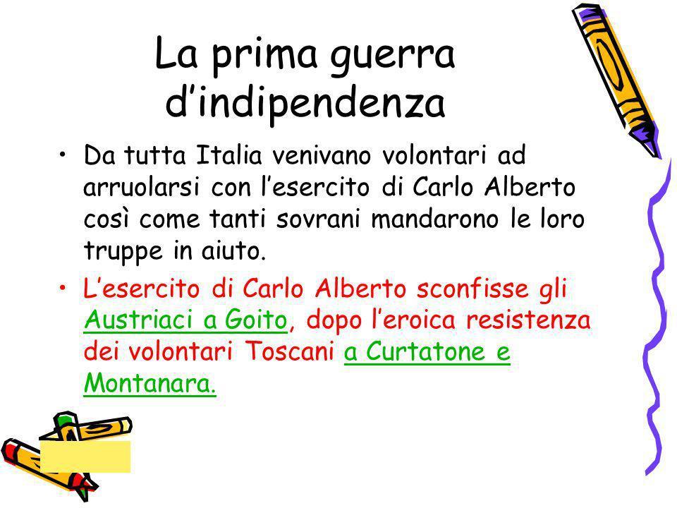 La prima guerra dindipendenza Da tutta Italia venivano volontari ad arruolarsi con lesercito di Carlo Alberto così come tanti sovrani mandarono le lor
