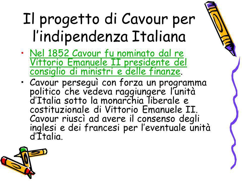 Il progetto di Cavour per lindipendenza Italiana Nel 1852 Cavour fu nominato dal re Vittorio Emanuele II presidente del consiglio di ministri e delle