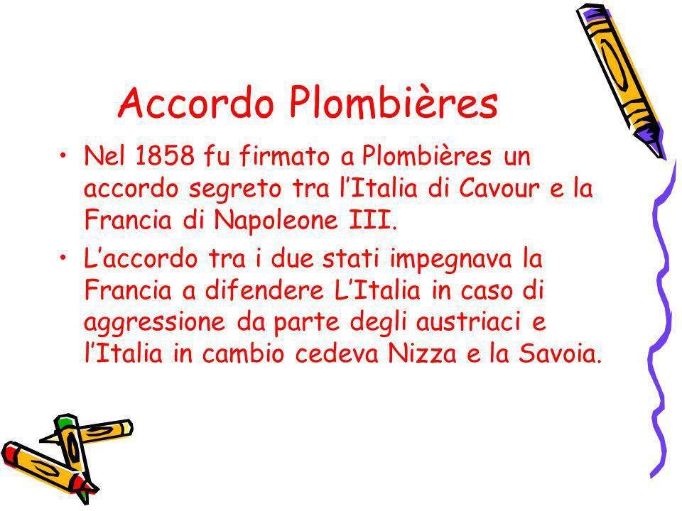 Accordo Plombières Nel 1858 fu firmato a Plombières un accordo segreto tra lItalia di Cavour e la Francia di Napoleone III. Laccordo tra i due stati i