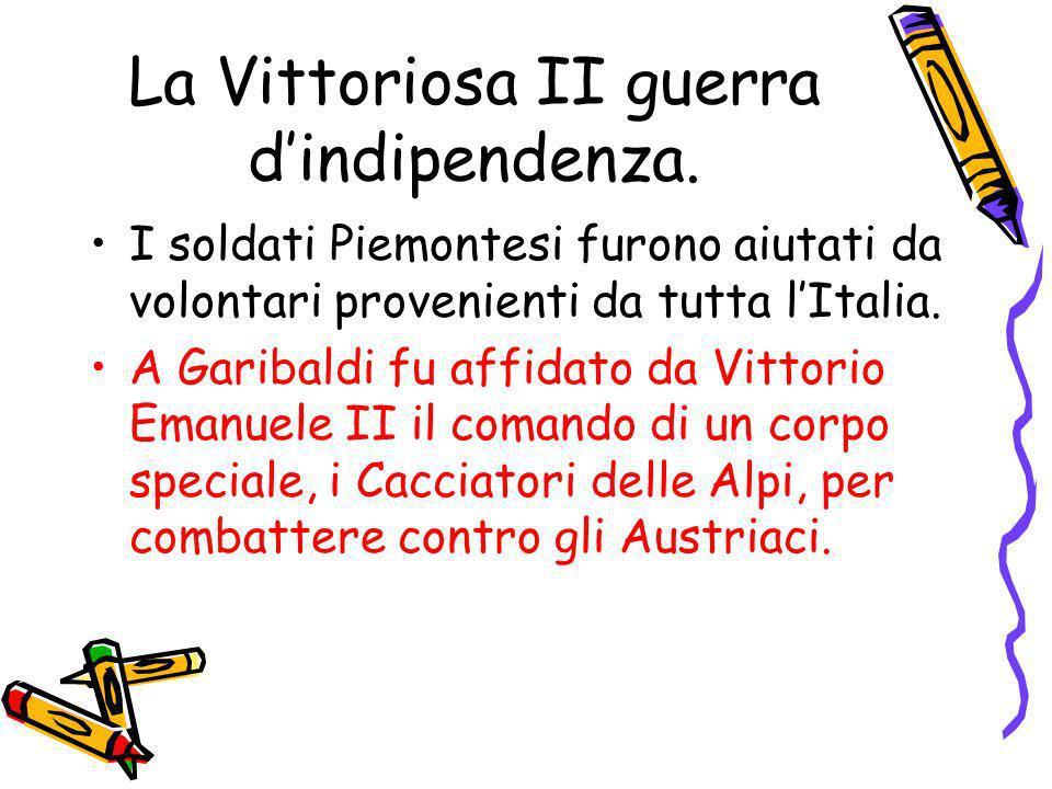 La Vittoriosa II guerra dindipendenza. I soldati Piemontesi furono aiutati da volontari provenienti da tutta lItalia. A Garibaldi fu affidato da Vitto