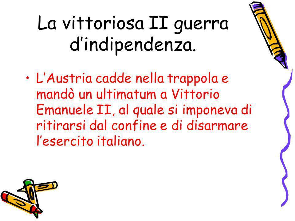 La vittoriosa II guerra dindipendenza. LAustria cadde nella trappola e mandò un ultimatum a Vittorio Emanuele II, al quale si imponeva di ritirarsi da