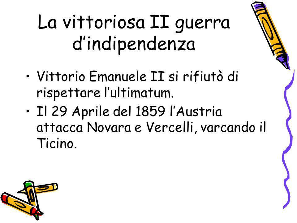 La vittoriosa II guerra dindipendenza Vittorio Emanuele II si rifiutò di rispettare lultimatum. Il 29 Aprile del 1859 lAustria attacca Novara e Vercel