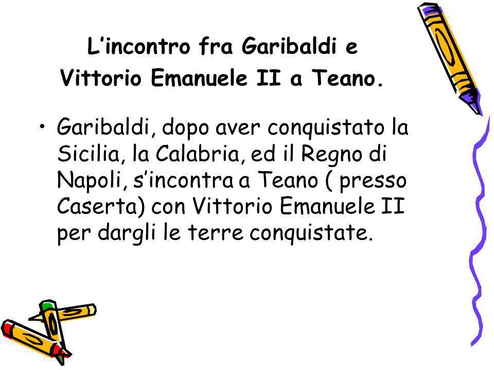 Lincontro fra Garibaldi e Vittorio Emanuele II a Teano. Garibaldi, dopo aver conquistato la Sicilia, la Calabria, ed il Regno di Napoli, sincontra a T