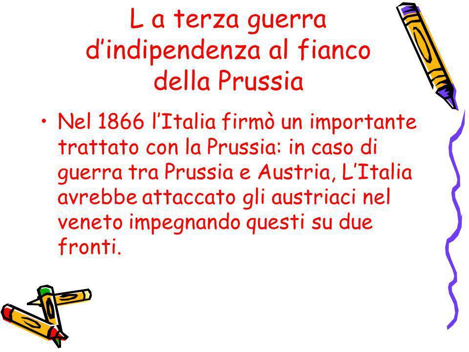 L a terza guerra dindipendenza al fianco della Prussia Nel 1866 lItalia firmò un importante trattato con la Prussia: in caso di guerra tra Prussia e A