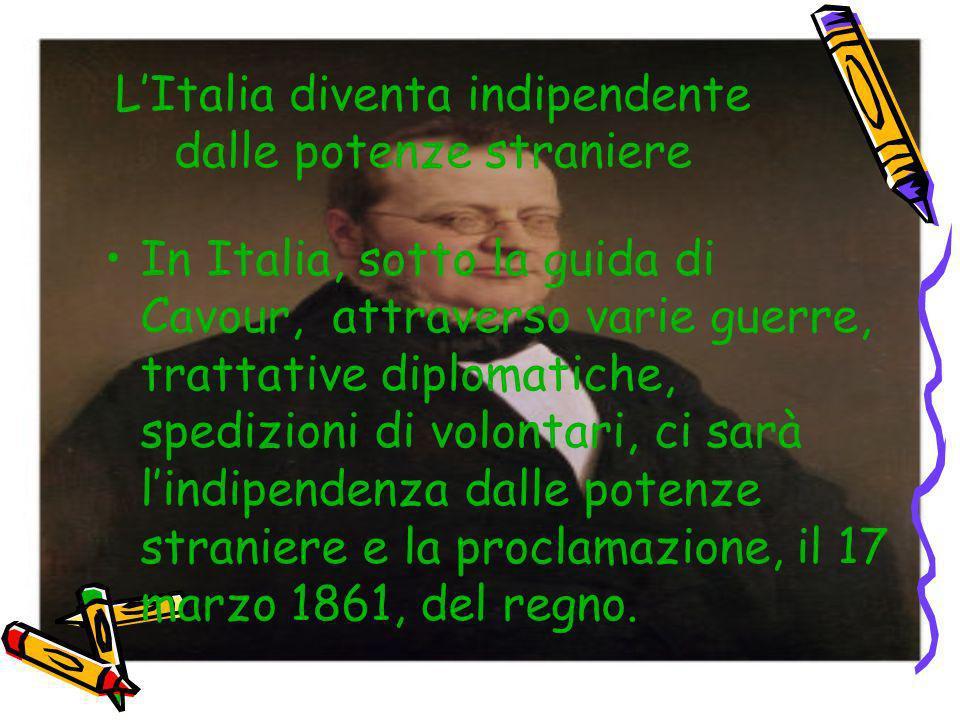 LItalia diventa indipendente dalle potenze straniere In Italia, sotto la guida di Cavour, attraverso varie guerre, trattative diplomatiche, spedizioni
