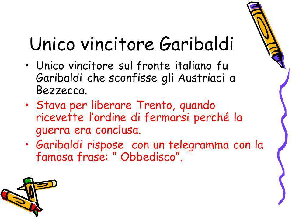 Unico vincitore Garibaldi Unico vincitore sul fronte italiano fu Garibaldi che sconfisse gli Austriaci a Bezzecca. Stava per liberare Trento, quando r