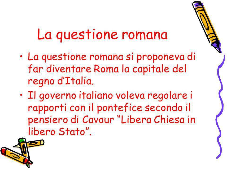 La questione romana La questione romana si proponeva di far diventare Roma la capitale del regno dItalia. Il governo italiano voleva regolare i rappor