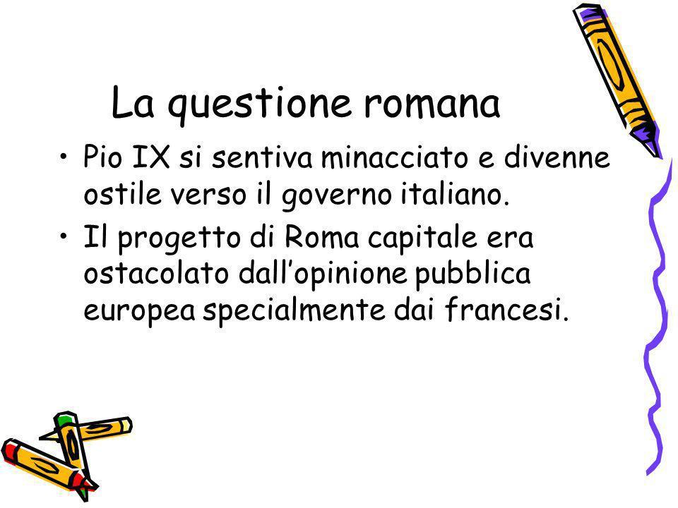 La questione romana Pio IX si sentiva minacciato e divenne ostile verso il governo italiano. Il progetto di Roma capitale era ostacolato dallopinione