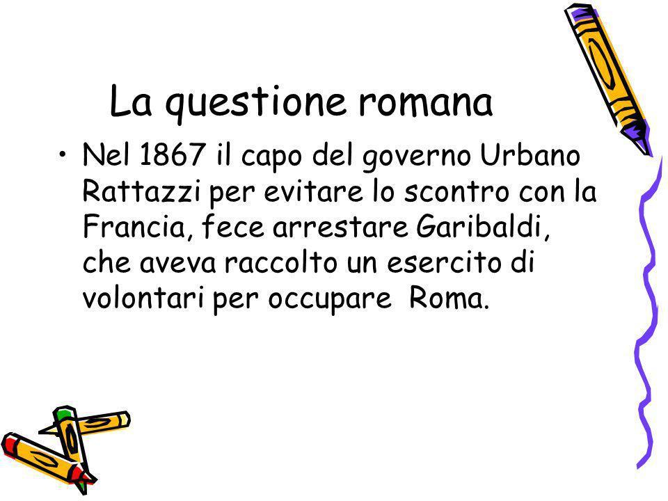 La questione romana Nel 1867 il capo del governo Urbano Rattazzi per evitare lo scontro con la Francia, fece arrestare Garibaldi, che aveva raccolto u