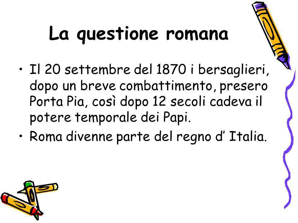 La questione romana Il 20 settembre del 1870 i bersaglieri, dopo un breve combattimento, presero Porta Pia, così dopo 12 secoli cadeva il potere tempo