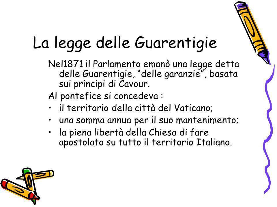 La legge delle Guarentigie Nel1871 il Parlamento emanò una legge detta delle Guarentigie, delle garanzie, basata sui principi di Cavour. Al pontefice
