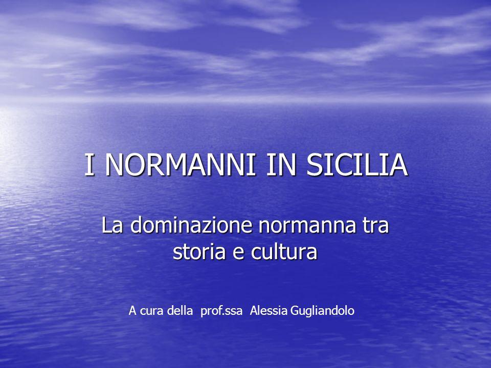 I NORMANNI IN SICILIA La dominazione normanna tra storia e cultura A cura della prof.ssa Alessia Gugliandolo